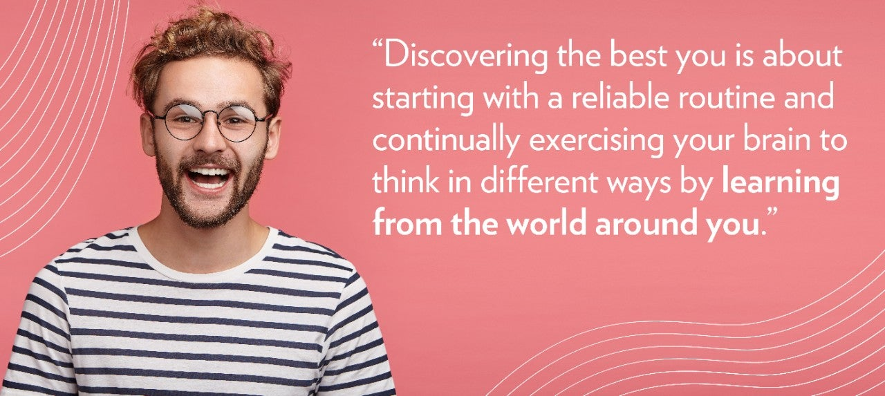 """Discovering the best you is about starting with a reliable routine and continually exercising your brain to think in different ways by learning from the world around you."""